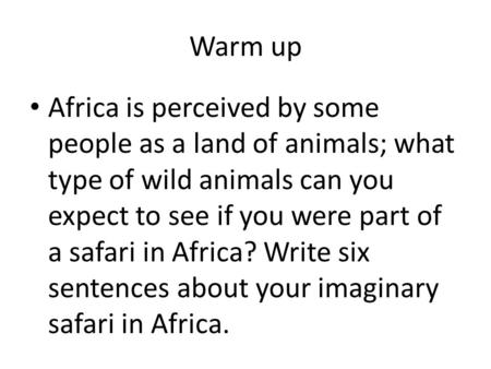 Warm up Africa is perceived by some people as a land of animals; what type of wild animals can you expect to see if you were part of a safari in Africa?