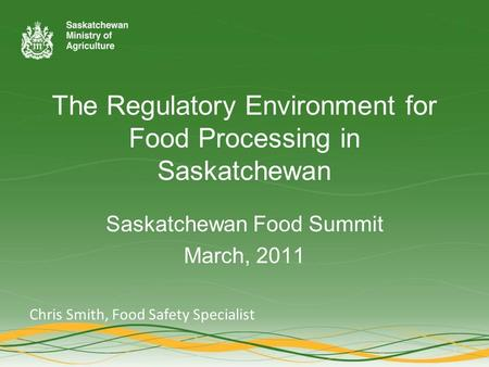 The Regulatory Environment for Food Processing in Saskatchewan Saskatchewan Food Summit March, 2011 Chris Smith, Food Safety Specialist.
