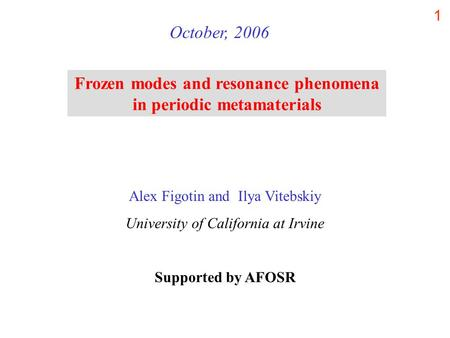 1 Frozen modes and resonance phenomena in periodic metamaterials October, 2006 Alex Figotin and Ilya Vitebskiy University of California at Irvine Supported.