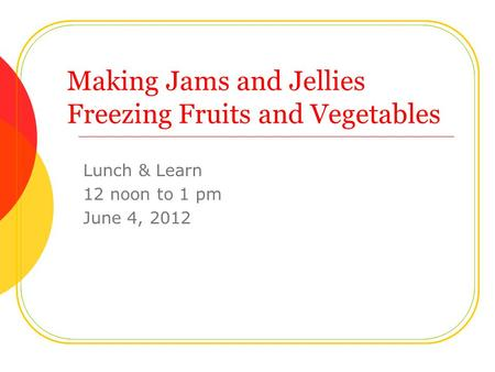 Making Jams and Jellies Freezing Fruits and Vegetables Lunch & Learn 12 noon to 1 pm June 4, 2012.
