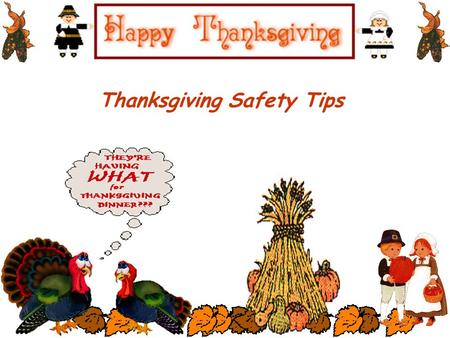 Thanksgiving Safety Tips Avoid loose-fitting clothing. Never leave the kitchen unattended when cooking. Always turn pot handles inward. Don't store items.