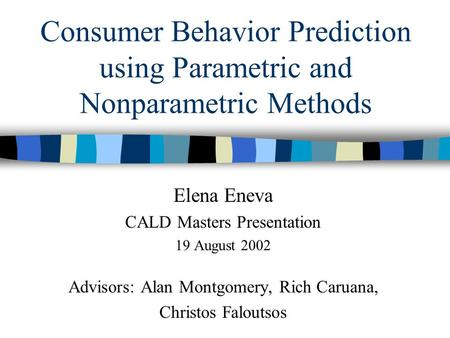 Consumer Behavior Prediction using Parametric and Nonparametric Methods Elena Eneva CALD Masters Presentation 19 August 2002 Advisors: Alan Montgomery,