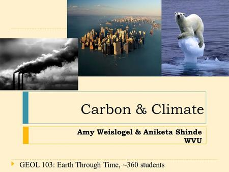 Amy Weislogel & Aniketa Shinde WVU Carbon & Climate 1 GEOL 103: Earth Through Time, ~360 students.