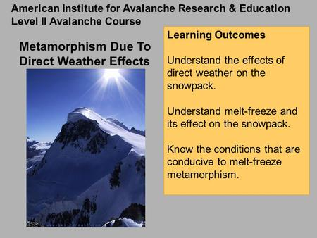Metamorphism Due To Direct Weather Effects Learning Outcomes Understand the effects of direct weather on the snowpack. Understand melt-freeze and its effect.