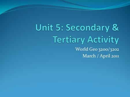 World Geo 3200/3202 March / April 2011. Overview Unit 5 gives us insight into selected secondary activities in which humans engage as they transform raw.