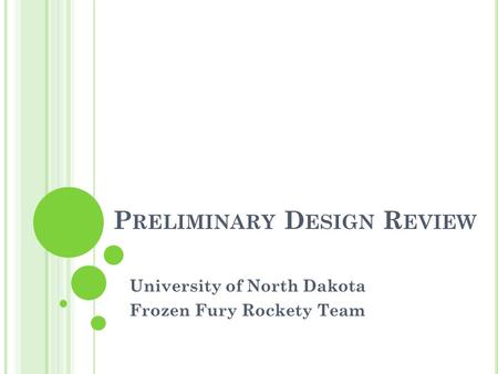 P RELIMINARY D ESIGN R EVIEW University of North Dakota Frozen Fury Rockety Team.