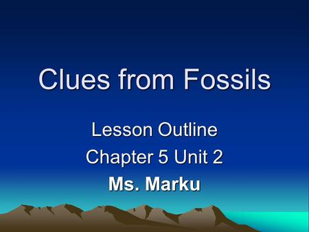 Clues from Fossils Lesson Outline Chapter 5 Unit 2 Ms. Marku.