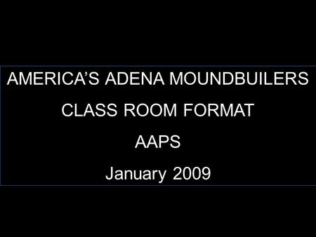 AMERICA'S ADENA MOUNDBUILERS CLASS ROOM FORMAT AAPS January 2009.