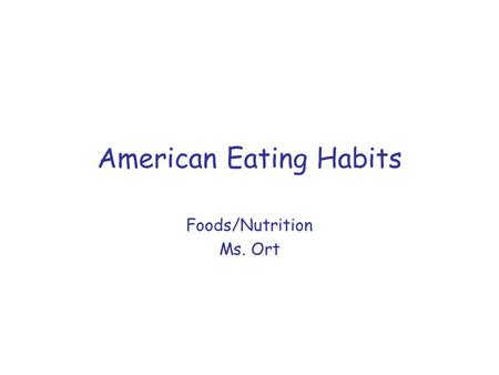 American Eating Habits Foods/Nutrition Ms. Ort. What eating trends were there 100 years ago? Americans farmed their lands eating what they produced. Any.