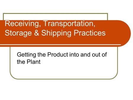 Receiving, Transportation, Storage & Shipping Practices Getting the Product into and out of the Plant.