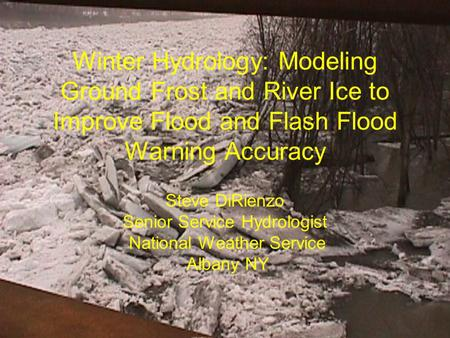 Winter Hydrology: Modeling Ground Frost and River Ice to Improve Flood and Flash Flood Warning Accuracy Steve DiRienzo Senior Service Hydrologist National.