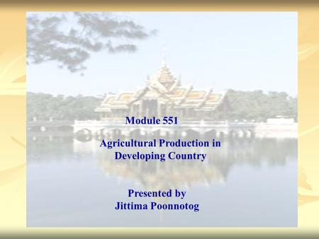 Agricultural Production in Developing Country Presented by Jittima Poonnotog Module 551.