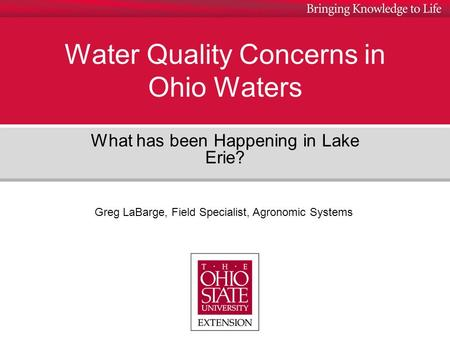 Water Quality Concerns in Ohio Waters What has been Happening in Lake Erie? Greg LaBarge, Field Specialist, Agronomic Systems.