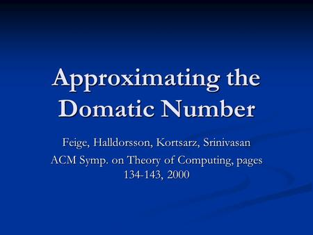Approximating the Domatic Number Feige, Halldorsson, Kortsarz, Srinivasan ACM Symp. on Theory of Computing, pages 134-143, 2000.
