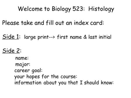 Welcome to Biology 523: Histology Please take and fill out an index card: Side 1: large print--> first name & last initial Side 2: name: major: career.