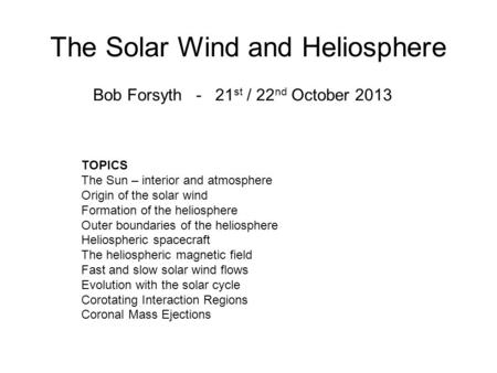 The Solar Wind and Heliosphere Bob Forsyth - 21 st / 22 nd October 2013 TOPICS The Sun – interior and atmosphere Origin of the solar wind Formation of.