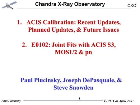 Chandra X-Ray Observatory CXC Paul Plucinsky EPIC Cal April 2007 1 1.ACIS Calibration: Recent Updates, Planned Updates, & Future Issues 2.E0102: Joint.