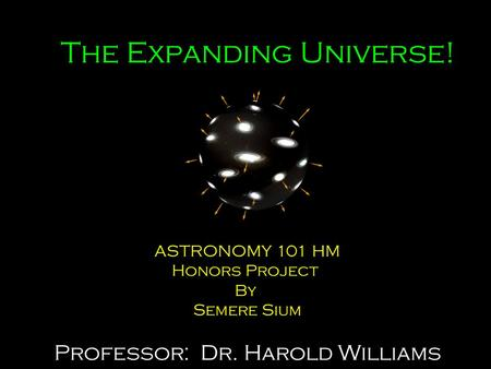 The Expanding Universe! ASTRONOMY 101 HM Honors Project By Semere Sium Professor: Dr. Harold Williams.