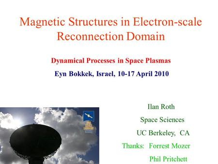 Magnetic Structures in Electron-scale Reconnection Domain Ilan Roth Space Sciences UC Berkeley, CA Thanks: Forrest Mozer Phil Pritchett Dynamical Processes.