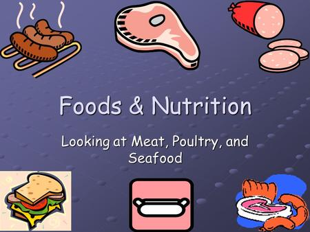 Foods & Nutrition Looking at Meat, Poultry, and Seafood.