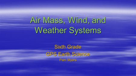 Air Mass, Wind, and Weather Systems Sixth Grade GPS Earth Science Pam Myers.