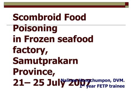 1 Scombroid Food Poisoning in Frozen seafood factory, Samutprakarn Province, 21– 25 July 2007 Nalinee Hongchumpon, DVM. 1 st year FETP trainee.
