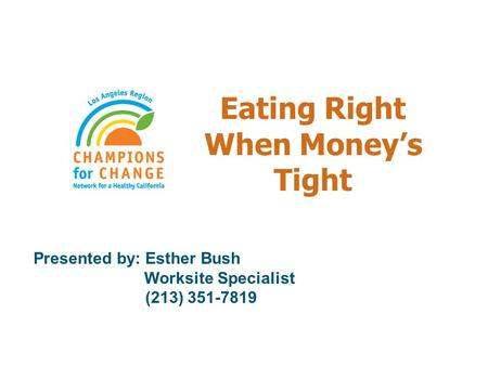 Eating Right When Money's Tight Presented by: Esther Bush Worksite Specialist (213) 351-7819.
