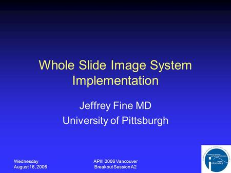 Wednesday August 16, 2006 APIII 2006 Vancouver Breakout Session A2 Whole Slide Image System Implementation Jeffrey Fine MD University of Pittsburgh.