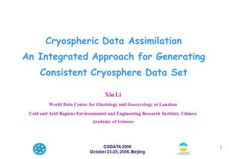 1 CODATA 2006 October 23-25, 2006, Beijing Cryospheric Data Assimilation An Integrated Approach for Generating Consistent Cryosphere Data Set Xin Li World.