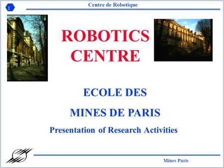 Mines Paris 1 Centre de Robotique ROBOTICS CENTRE Presentation of Research Activities ECOLE DES MINES DE PARIS.