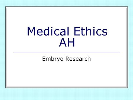 Medical Ethics AH Embryo Research.