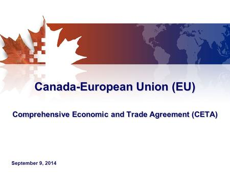 Canada-European Union (EU) Comprehensive Economic and Trade Agreement (CETA) September 9, 2014.