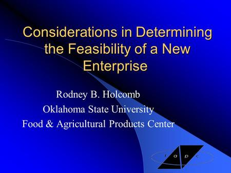 Considerations in Determining the Feasibility of a New Enterprise Rodney B. Holcomb Oklahoma State University Food & Agricultural Products Center.