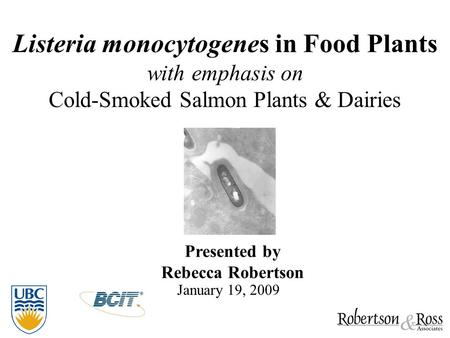 Listeria monocytogenes in Food Plants with emphasis on Cold-Smoked Salmon Plants & Dairies Presented by Rebecca Robertson January 19, 2009.