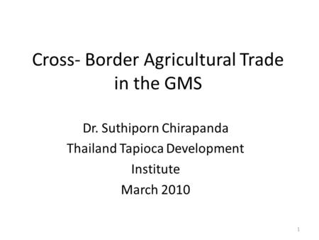 Cross- Border Agricultural Trade in the GMS Dr. Suthiporn Chirapanda Thailand Tapioca Development Institute March 2010 1.