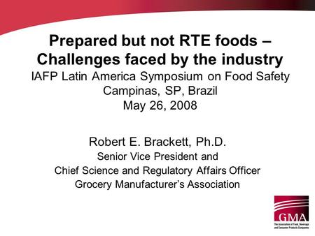 Prepared but not RTE foods – Challenges faced by the industry IAFP Latin America Symposium on Food Safety Campinas, SP, Brazil May 26, 2008 Robert E. Brackett,