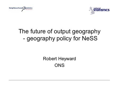 The future of output geography - geography policy for NeSS Robert Heyward ONS.