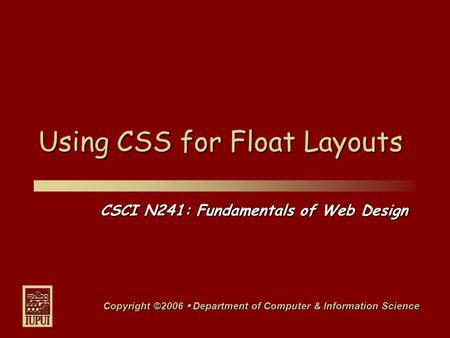 CSCI N241: Fundamentals of Web Design Copyright ©2006  Department of Computer & Information Science Using CSS for Float Layouts.