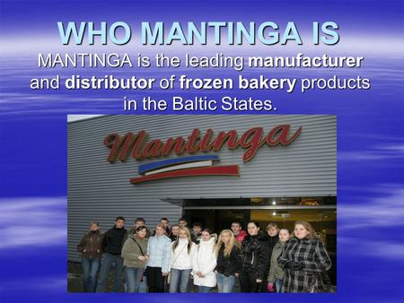 WHO MANTINGA IS MANTINGA is the leading manufacturer and distributor of frozen bakery products in the Baltic States.