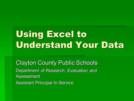 Using Excel to Understand Your Data Clayton County Public Schools Department of Research, Evaluation and Assessment Assistant Principal In-Service.