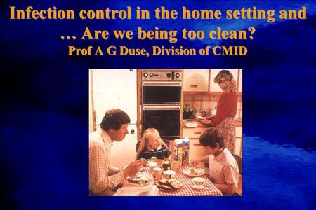 Infection control in the home setting and … Are we being too clean? Prof A G Duse, Division of CMID.