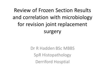 Review of Frozen Section Results and correlation with microbiology for revision joint replacement surgery Dr R Hadden BSc MBBS SpR Histopathology Derriford.