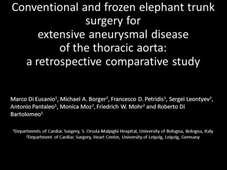 Conventional and frozen elephant trunk surgery for extensive aneurysmal disease of the thoracic aorta: a retrospective comparative study Marco Di Eusanio.