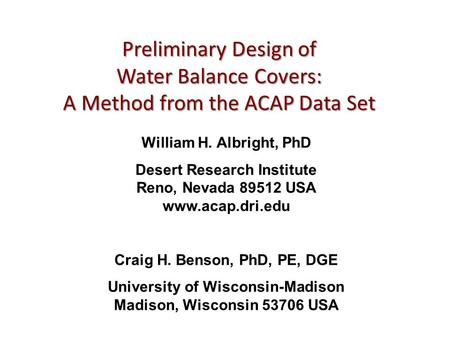 Preliminary Design of Water Balance Covers: A Method from the ACAP Data Set William H. Albright, PhD Desert Research Institute Reno, Nevada 89512 USA www.acap.dri.edu.