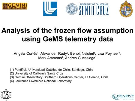 Analysis of the frozen flow assumption using GeMS telemetry data Angela Cortés 1, Alexander Rudy 2, Benoit Neichel 3, Lisa Poyneer 4, Mark Ammons 4, Andres.