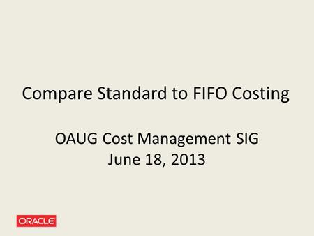 Compare Standard to FIFO Costing OAUG Cost Management SIG June 18, 2013.