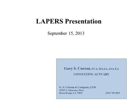 LAPERS Presentation Gary S. Curran, FCA, MAAA, ASA, EA CONSULTING ACTUARY G. S. Curran & Company, LTD. 10555 N. Glenstone Place Baton Rouge, LA 70810 (225)