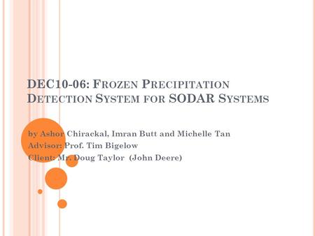 DEC10-06: F ROZEN P RECIPITATION D ETECTION S YSTEM FOR SODAR S YSTEMS by Ashor Chirackal, Imran Butt and Michelle Tan Advisor: Prof. Tim Bigelow Client: