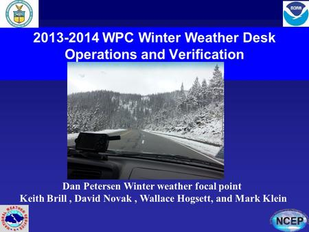 2013-2014 WPC Winter Weather Desk Operations and Verification Dan Petersen Winter weather focal point Keith Brill, David Novak, Wallace Hogsett, and Mark.