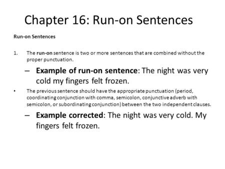 Chapter 16: Run-on Sentences Run-on Sentences 1.The run-on sentence is two or more sentences that are combined without the proper punctuation. – Example.